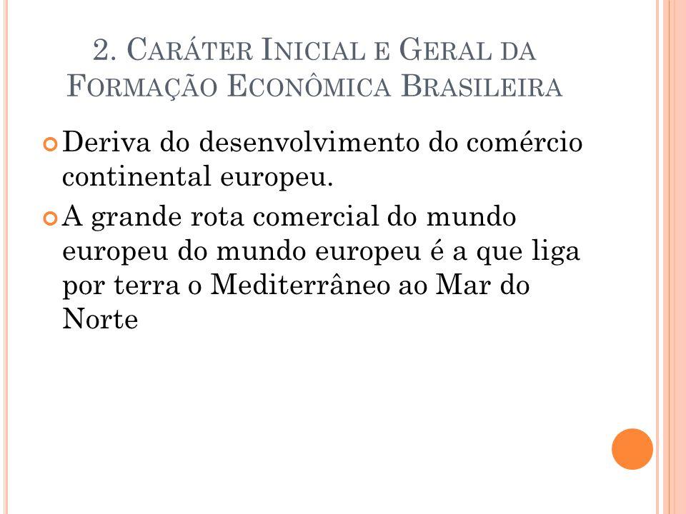 2. C ARÁTER I NICIAL E G ERAL DA F ORMAÇÃO E CONÔMICA B RASILEIRA Deriva do desenvolvimento do comércio continental europeu. A grande rota comercial d