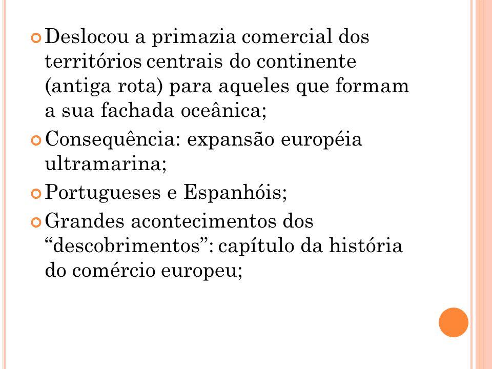 Deslocou a primazia comercial dos territórios centrais do continente (antiga rota) para aqueles que formam a sua fachada oceânica; Consequência: expan