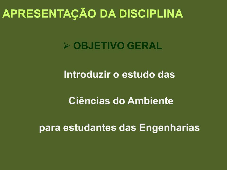 APRESENTAÇÃO DA DISCIPLINA OBJETIVO GERAL Introduzir o estudo das Ciências do Ambiente para estudantes das Engenharias