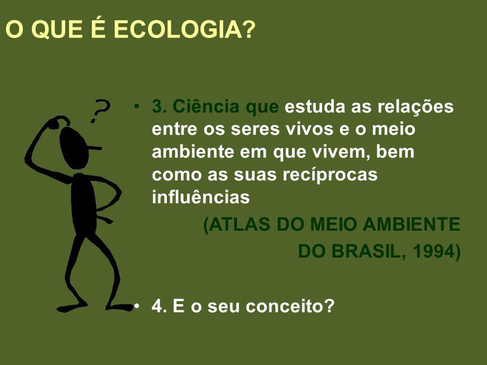 3. Ciência que estuda as relações entre os seres vivos e o meio ambiente em que vivem, bem como as suas recíprocas influências (ATLAS DO MEIO AMBIENTE