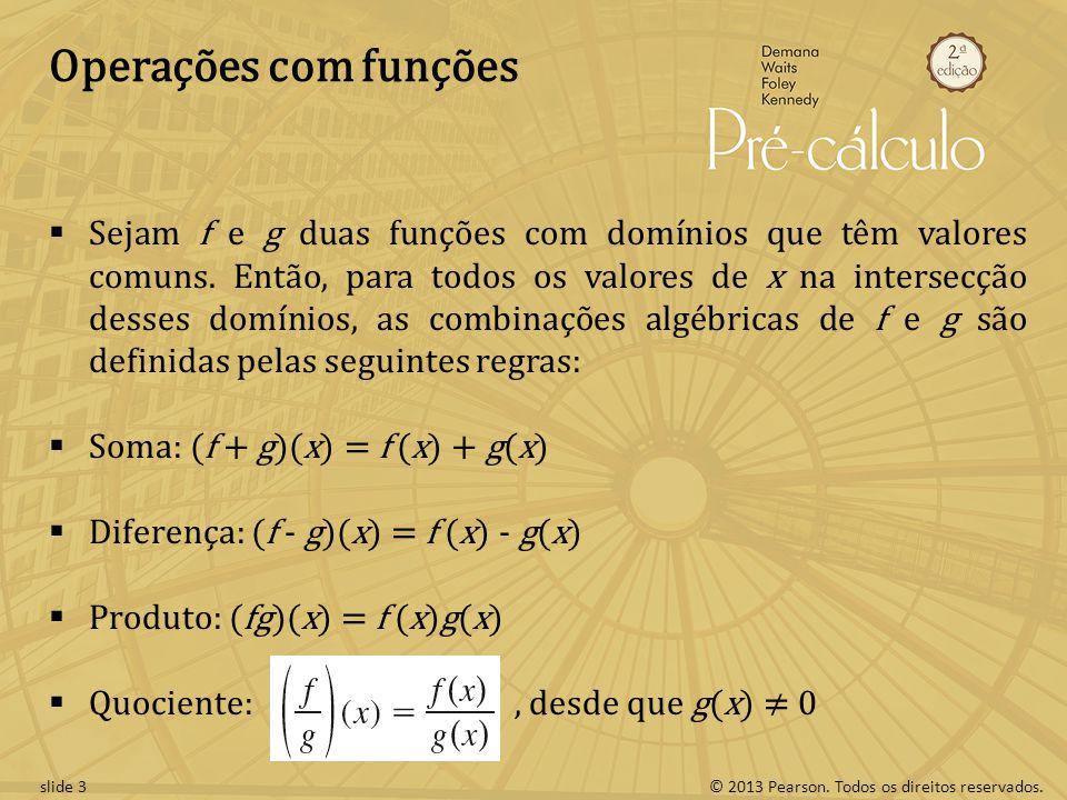 © 2013 Pearson. Todos os direitos reservados.slide 3 Operações com funções Sejam f e g duas funções com domínios que têm valores comuns. Então, para t