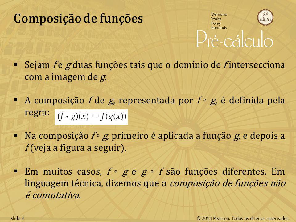 © 2013 Pearson. Todos os direitos reservados.slide 4 Composição de funções Sejam f e g duas funções tais que o domínio de f intersecciona com a imagem