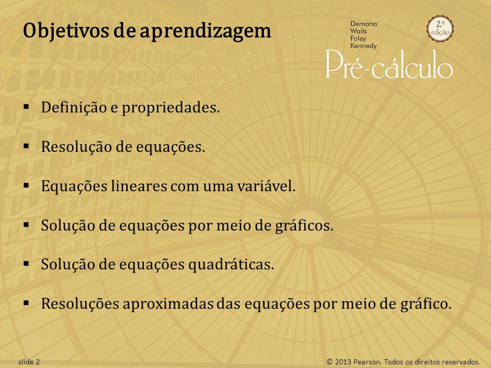 © 2013 Pearson. Todos os direitos reservados.slide 2 Objetivos de aprendizagem Definição e propriedades. Resolução de equações. Equações lineares com