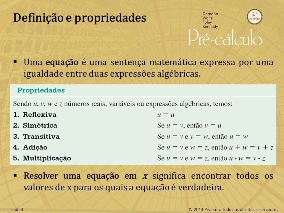 © 2013 Pearson. Todos os direitos reservados.slide 3 Definição e propriedades Uma equação é uma sentença matemática expressa por uma igualdade entre d