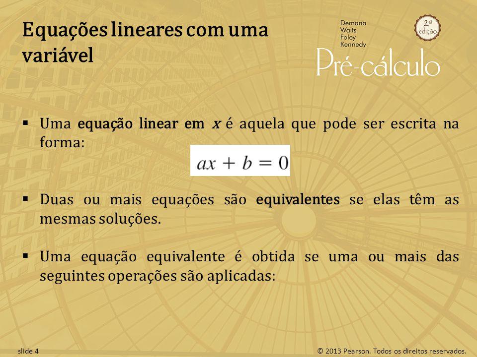 © 2013 Pearson. Todos os direitos reservados.slide 4 Equações lineares com uma variável Uma equação linear em x é aquela que pode ser escrita na forma