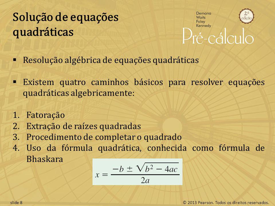 © 2013 Pearson. Todos os direitos reservados.slide 8 Solução de equações quadráticas Resolução algébrica de equações quadráticas Existem quatro caminh