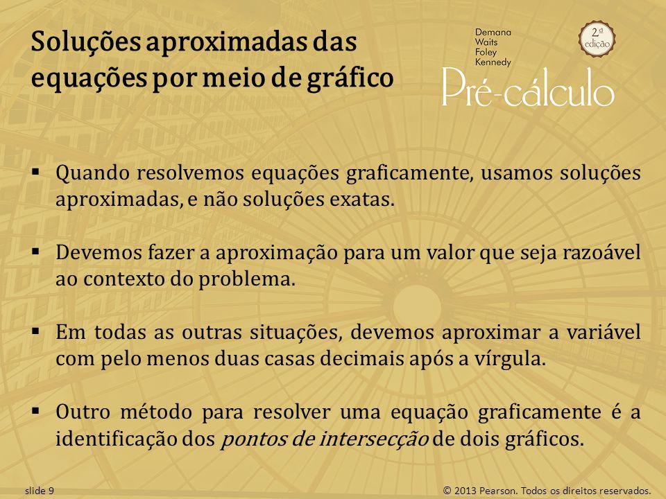 © 2013 Pearson. Todos os direitos reservados.slide 9 Soluções aproximadas das equações por meio de gráfico Quando resolvemos equações graficamente, us