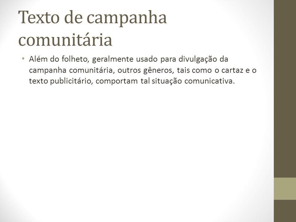 Texto de campanha comunitária Além do folheto, geralmente usado para divulgação da campanha comunitária, outros gêneros, tais como o cartaz e o texto publicitário, comportam tal situação comunicativa.