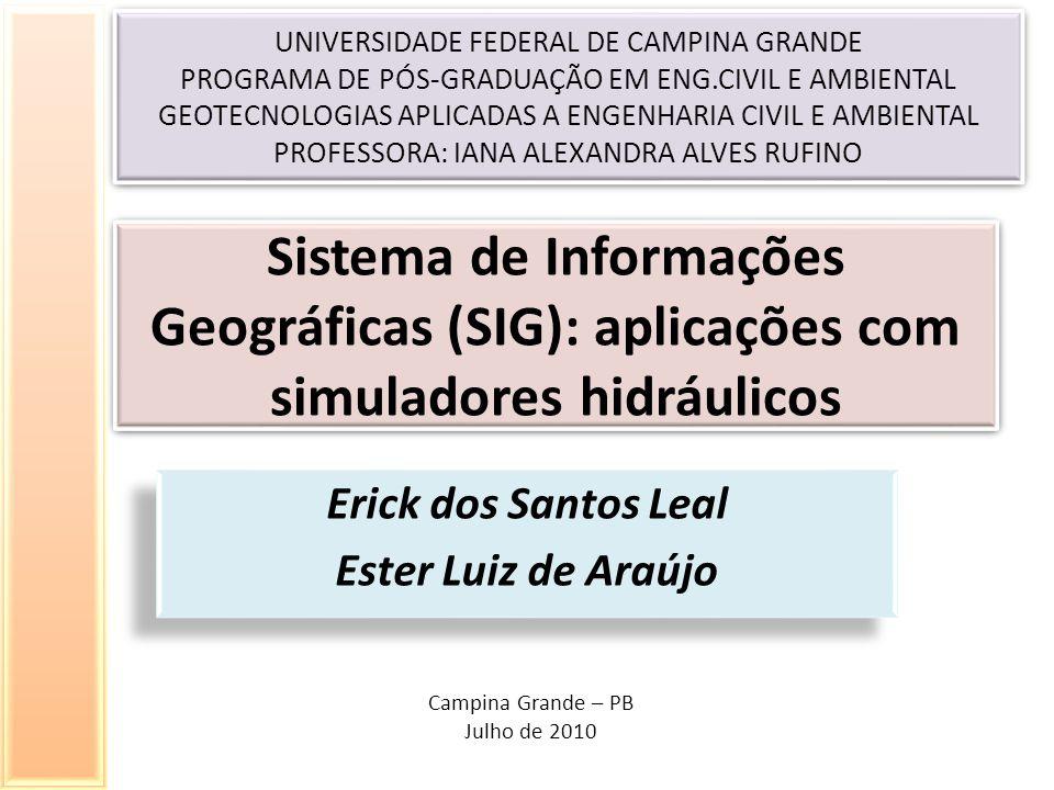 Sistema de Informações Geográficas (SIG): aplicações com simuladores hidráulicos Erick dos Santos Leal Ester Luiz de Araújo Erick dos Santos Leal Ester Luiz de Araújo UNIVERSIDADE FEDERAL DE CAMPINA GRANDE PROGRAMA DE PÓS-GRADUAÇÃO EM ENG.CIVIL E AMBIENTAL GEOTECNOLOGIAS APLICADAS A ENGENHARIA CIVIL E AMBIENTAL PROFESSORA: IANA ALEXANDRA ALVES RUFINO UNIVERSIDADE FEDERAL DE CAMPINA GRANDE PROGRAMA DE PÓS-GRADUAÇÃO EM ENG.CIVIL E AMBIENTAL GEOTECNOLOGIAS APLICADAS A ENGENHARIA CIVIL E AMBIENTAL PROFESSORA: IANA ALEXANDRA ALVES RUFINO Campina Grande – PB Julho de 2010