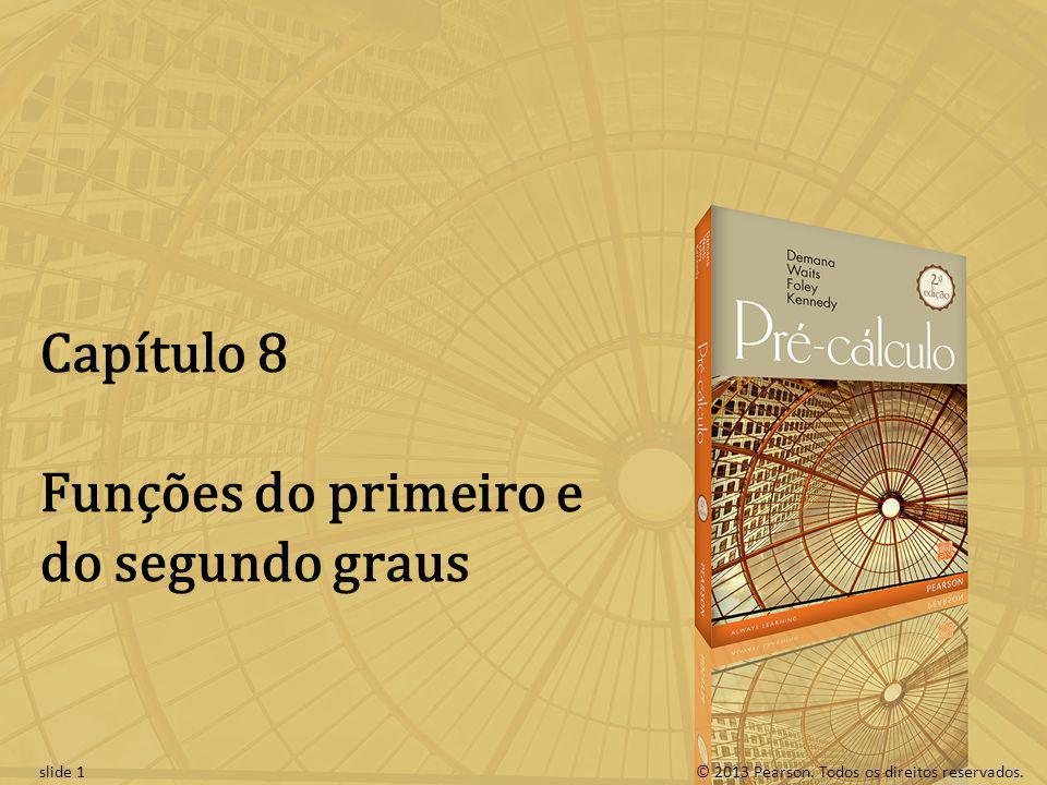 © 2013 Pearson. Todos os direitos reservados.slide 1 Capítulo 8 Funções do primeiro e do segundo graus