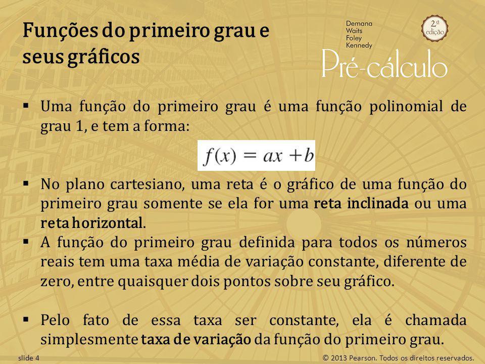 © 2013 Pearson. Todos os direitos reservados.slide 4 Funções do primeiro grau e seus gráficos Uma função do primeiro grau é uma função polinomial de g
