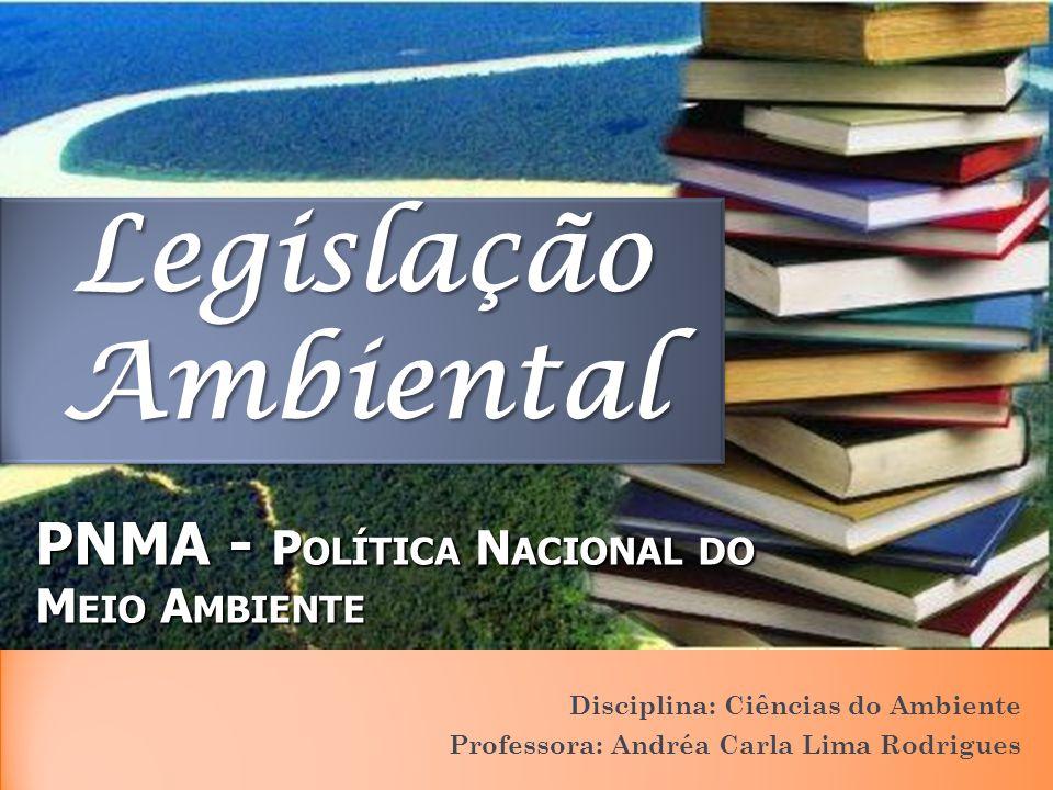 PNMA - P OLÍTICA N ACIONAL DO M EIO A MBIENTE Disciplina: Ciências do Ambiente Professora: Andréa Carla Lima Rodrigues Legislação Ambiental
