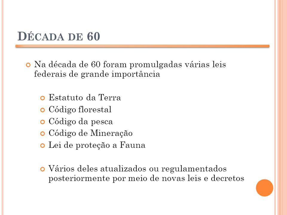D ÉCADA DE 60 Na década de 60 foram promulgadas várias leis federais de grande importância Estatuto da Terra Código florestal Código da pesca Código d