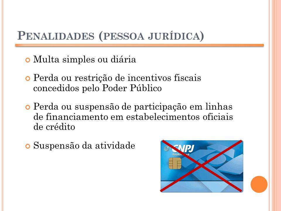 P ENALIDADES ( PESSOA JURÍDICA ) Multa simples ou diária Perda ou restrição de incentivos fiscais concedidos pelo Poder Público Perda ou suspensão de