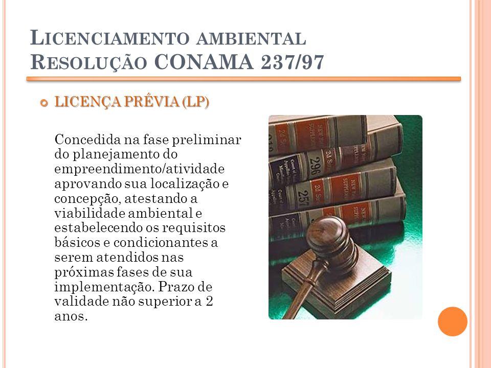 L ICENCIAMENTO AMBIENTAL R ESOLUÇÃO CONAMA 237/97 LICENÇA PRÉVIA (LP) LICENÇA PRÉVIA (LP) Concedida na fase preliminar do planejamento do empreendimen