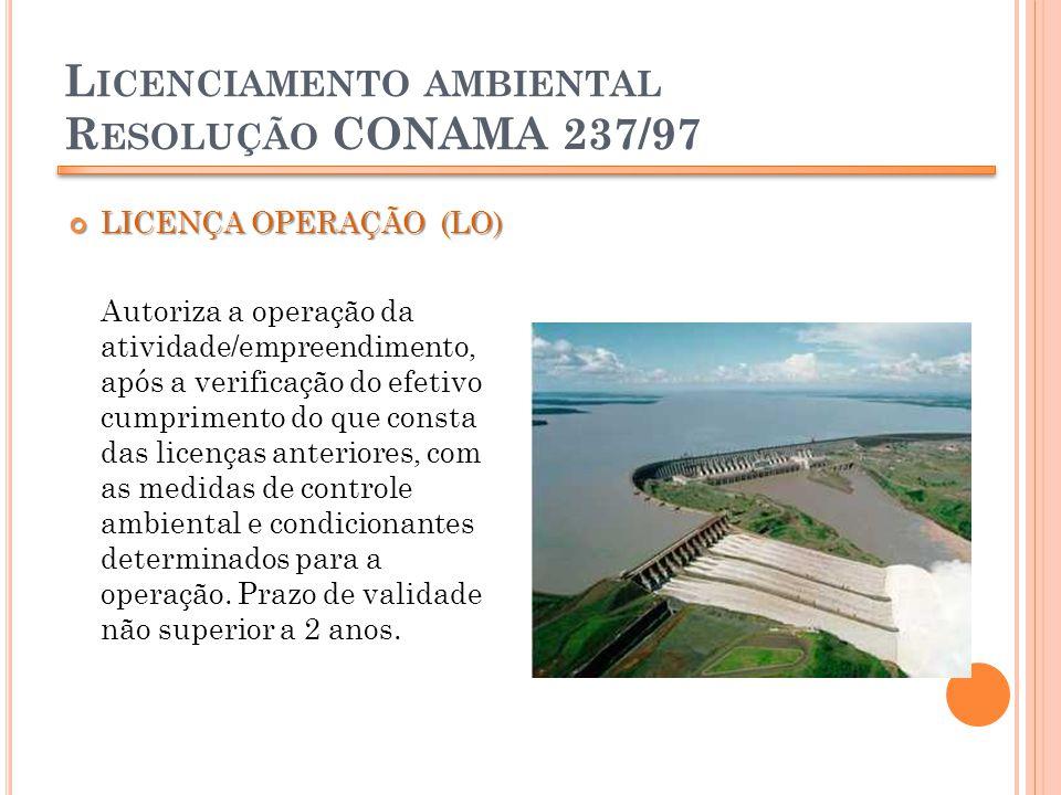 L ICENCIAMENTO AMBIENTAL R ESOLUÇÃO CONAMA 237/97 LICENÇA OPERAÇÃO (LO) LICENÇA OPERAÇÃO (LO) Autoriza a operação da atividade/empreendimento, após a