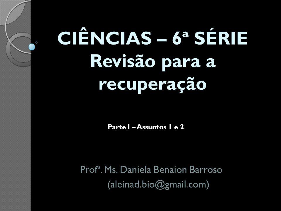 CIÊNCIAS – 6ª SÉRIE Revisão para a recuperação Profª. Ms. Daniela Benaion Barroso (aleinad.bio@gmail.com) Parte I – Assuntos 1 e 2