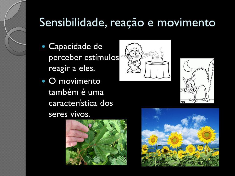 Sensibilidade, reação e movimento Capacidade de perceber estímulos e reagir a eles. O movimento também é uma característica dos seres vivos.