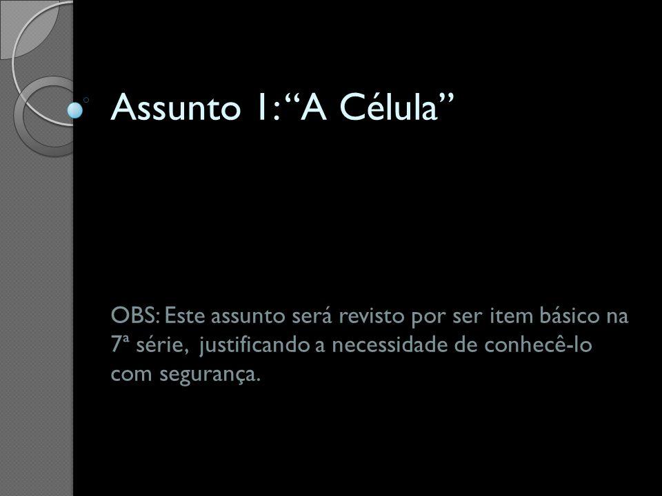 Assunto 1: A Célula OBS: Este assunto será revisto por ser item básico na 7ª série, justificando a necessidade de conhecê-lo com segurança.