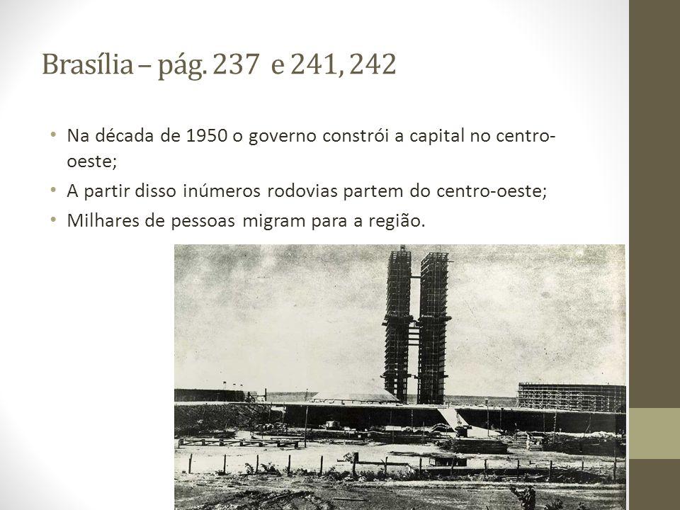 Brasília – pág. 237 e 241, 242 Na década de 1950 o governo constrói a capital no centro- oeste; A partir disso inúmeros rodovias partem do centro-oest