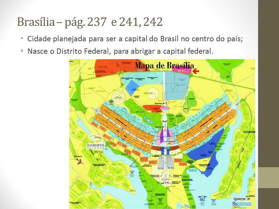 Brasília – pág. 237 e 241, 242 Cidade planejada para ser a capital do Brasil no centro do país; Nasce o Distrito Federal, para abrigar a capital feder