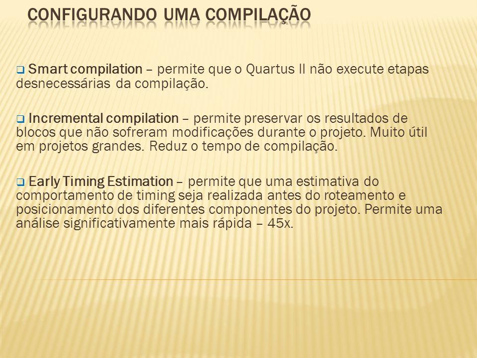 Smart compilation – permite que o Quartus II não execute etapas desnecessárias da compilação.