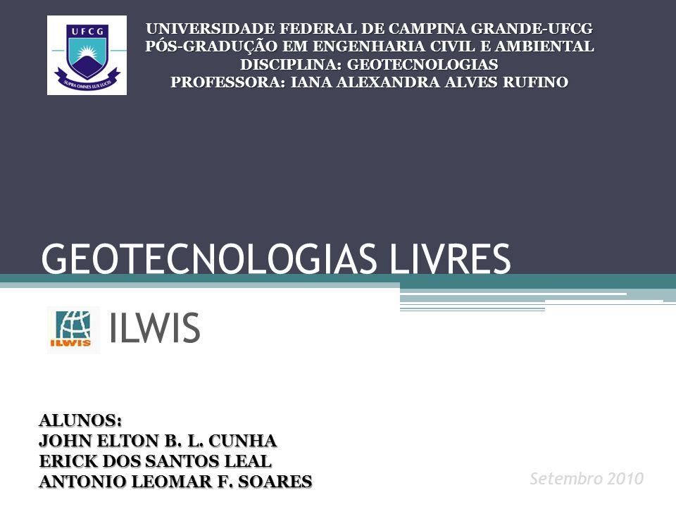 GEOTECNOLOGIAS LIVRES ILWIS UNIVERSIDADE FEDERAL DE CAMPINA GRANDE-UFCG PÓS-GRADUÇÃO EM ENGENHARIA CIVIL E AMBIENTAL DISCIPLINA: GEOTECNOLOGIAS PROFESSORA: IANA ALEXANDRA ALVES RUFINO ALUNOS: JOHN ELTON B.
