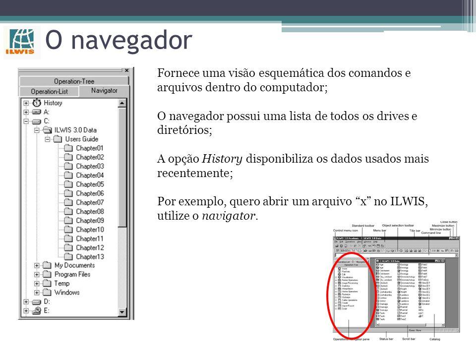 O navegador Fornece uma visão esquemática dos comandos e arquivos dentro do computador; O navegador possui uma lista de todos os drives e diretórios; A opção History disponibiliza os dados usados mais recentemente; Por exemplo, quero abrir um arquivo x no ILWIS, utilize o navigator.