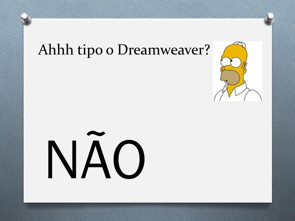 Ahhh tipo o Dreamweaver? NÃO