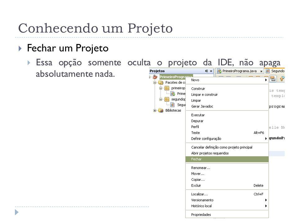 Conhecendo um Projeto Fechar um Projeto Essa opção somente oculta o projeto da IDE, não apaga absolutamente nada.