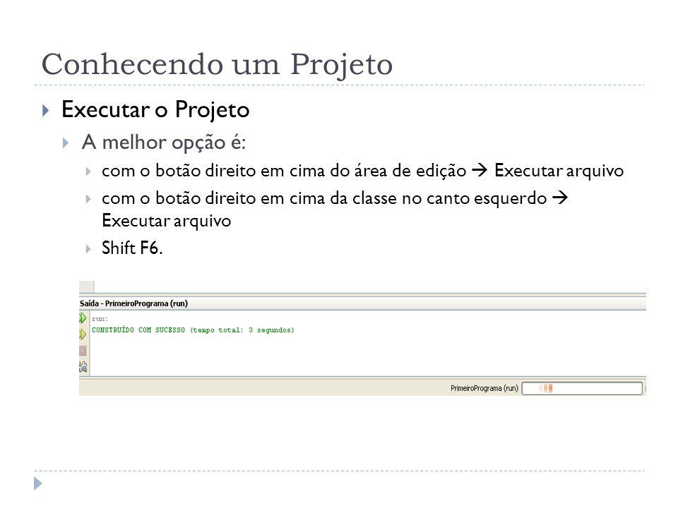 Conhecendo um Projeto Executar o Projeto A melhor opção é: com o botão direito em cima do área de edição Executar arquivo com o botão direito em cima da classe no canto esquerdo Executar arquivo Shift F6.