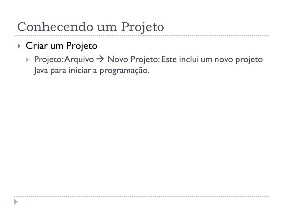 Conhecendo um Projeto Criar um Projeto Projeto: Arquivo Novo Projeto: Este inclui um novo projeto Java para iniciar a programação.