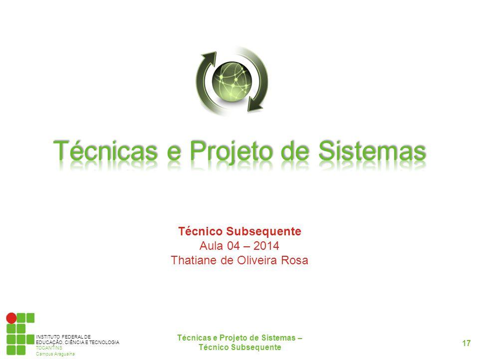 INSTITUTO FEDERAL DE EDUCAÇÃO, CIÊNCIA E TECNOLOGIA TOCANTINS Campus Araguaína Técnico Subsequente Aula 04 – 2014 Thatiane de Oliveira Rosa 17 Técnicas e Projeto de Sistemas – Técnico Subsequente
