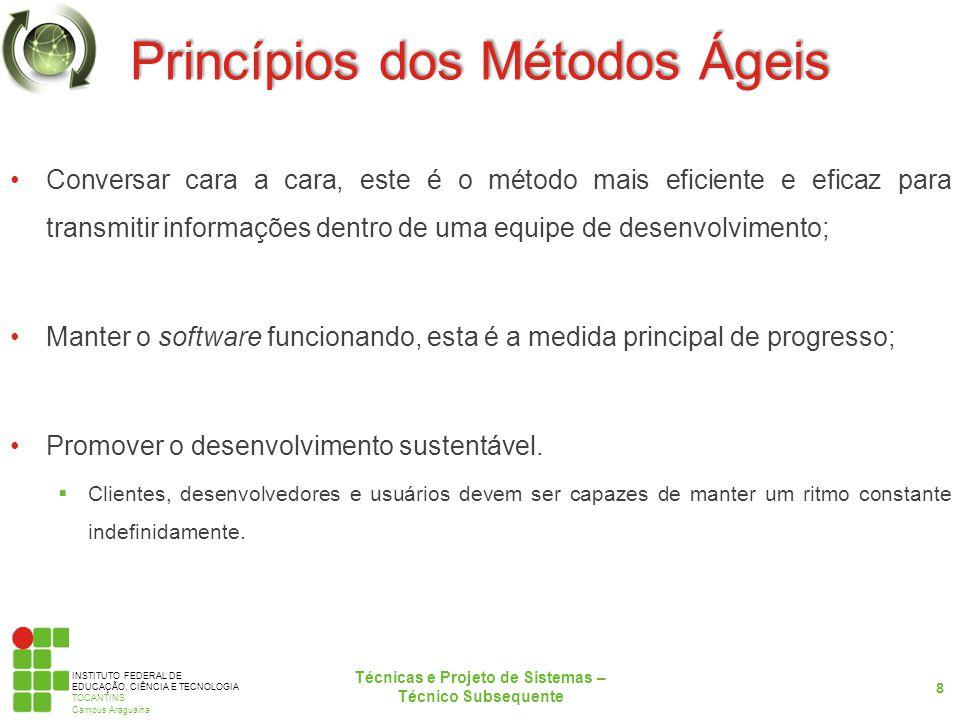 INSTITUTO FEDERAL DE EDUCAÇÃO, CIÊNCIA E TECNOLOGIA TOCANTINS Campus Araguaína Princípios dos Métodos Ágeis Conversar cara a cara, este é o método mais eficiente e eficaz para transmitir informações dentro de uma equipe de desenvolvimento; Manter o software funcionando, esta é a medida principal de progresso; Promover o desenvolvimento sustentável.