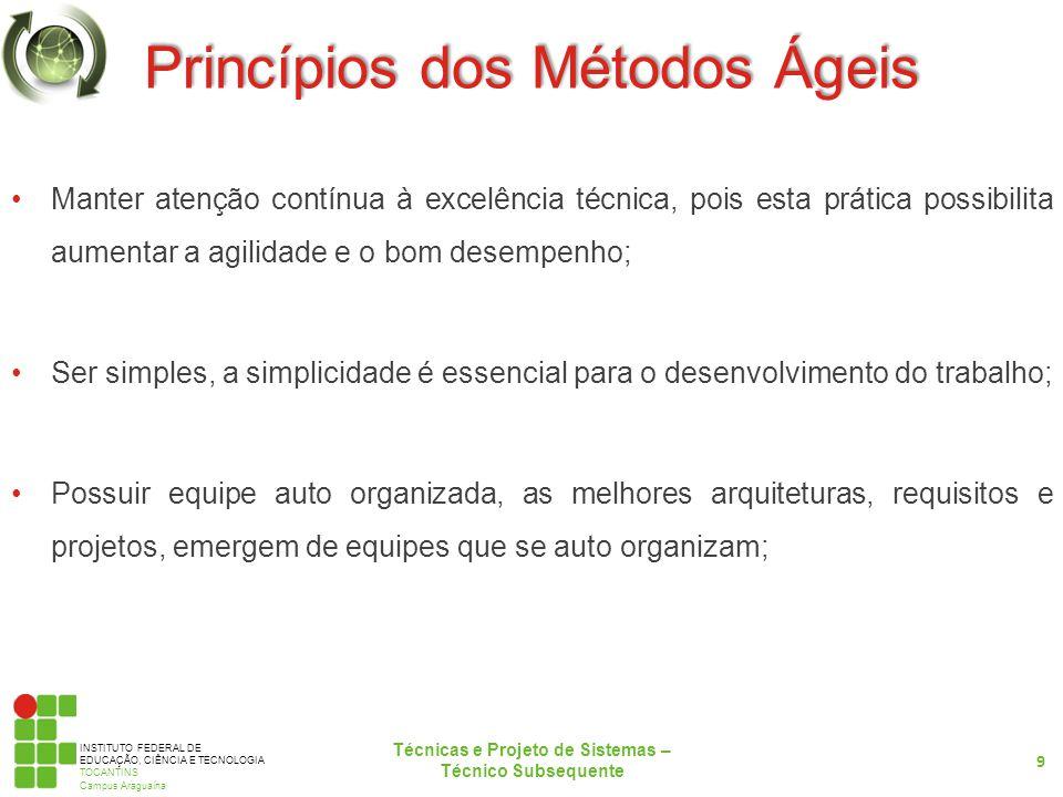 INSTITUTO FEDERAL DE EDUCAÇÃO, CIÊNCIA E TECNOLOGIA TOCANTINS Campus Araguaína Princípios dos Métodos Ágeis Manter atenção contínua à excelência técnica, pois esta prática possibilita aumentar a agilidade e o bom desempenho; Ser simples, a simplicidade é essencial para o desenvolvimento do trabalho; Possuir equipe auto organizada, as melhores arquiteturas, requisitos e projetos, emergem de equipes que se auto organizam; 9 Técnicas e Projeto de Sistemas – Técnico Subsequente