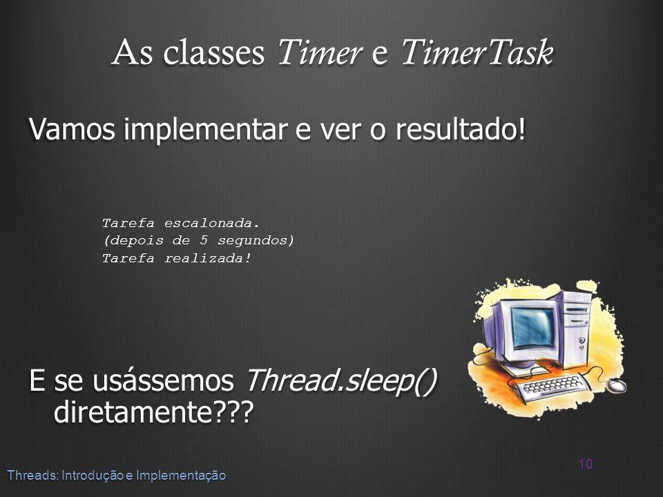 As classes Timer e TimerTask Vamos implementar e ver o resultado! E se usássemos Thread.sleep() diretamente??? 10 Threads: Introdução e Implementação