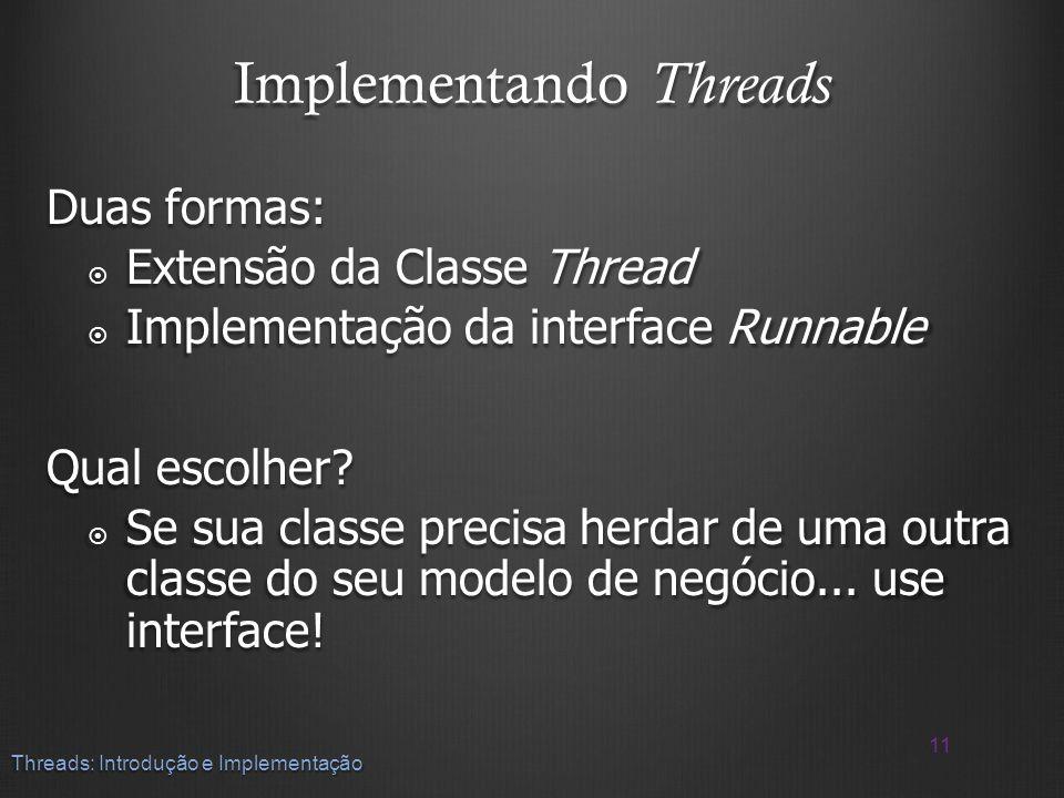 Implementando Threads Duas formas: Extensão da Classe Thread Extensão da Classe Thread Implementação da interface Runnable Implementação da interface