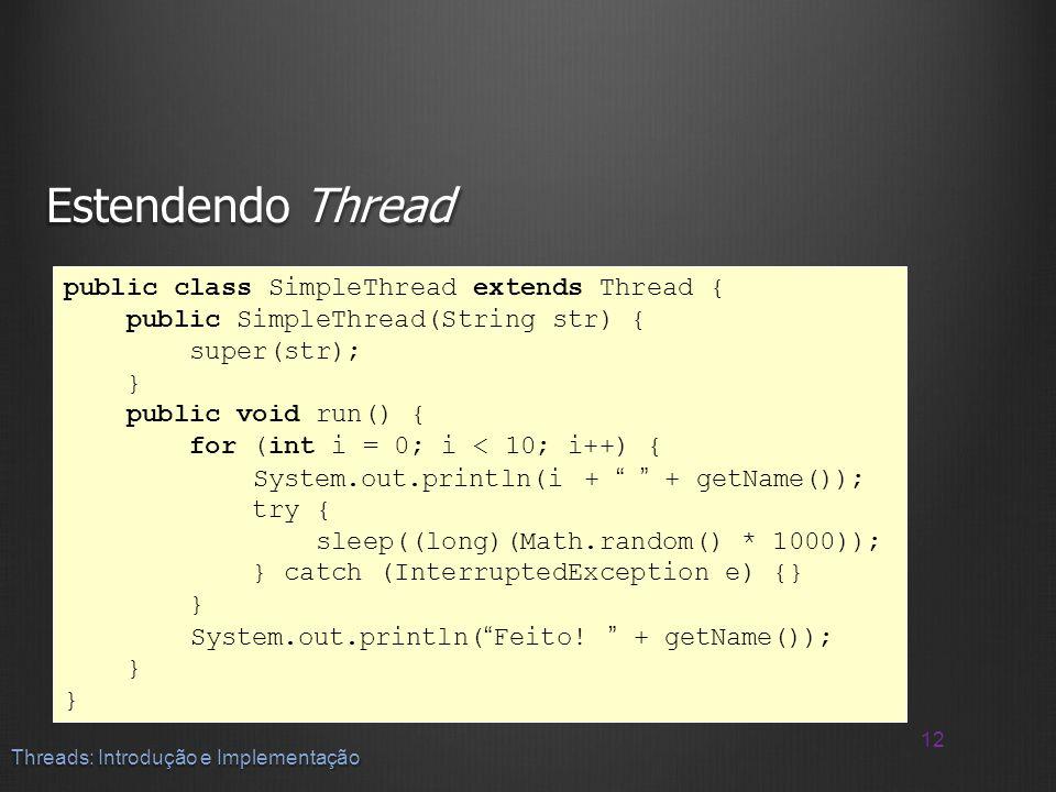 Estendendo Thread 12 Threads: Introdução e Implementação public class SimpleThread extends Thread { public SimpleThread(String str) { super(str); } pu