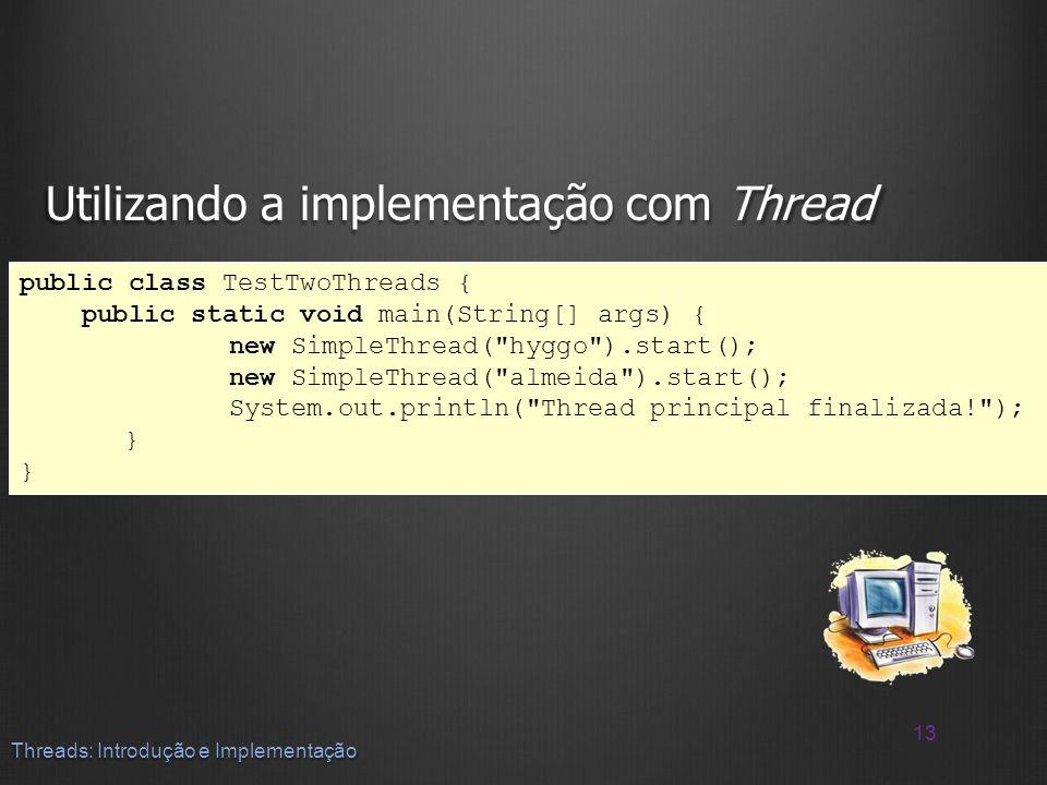 Utilizando a implementação com Thread 13 Threads: Introdução e Implementação public class TestTwoThreads { public static void main(String[] args) { ne