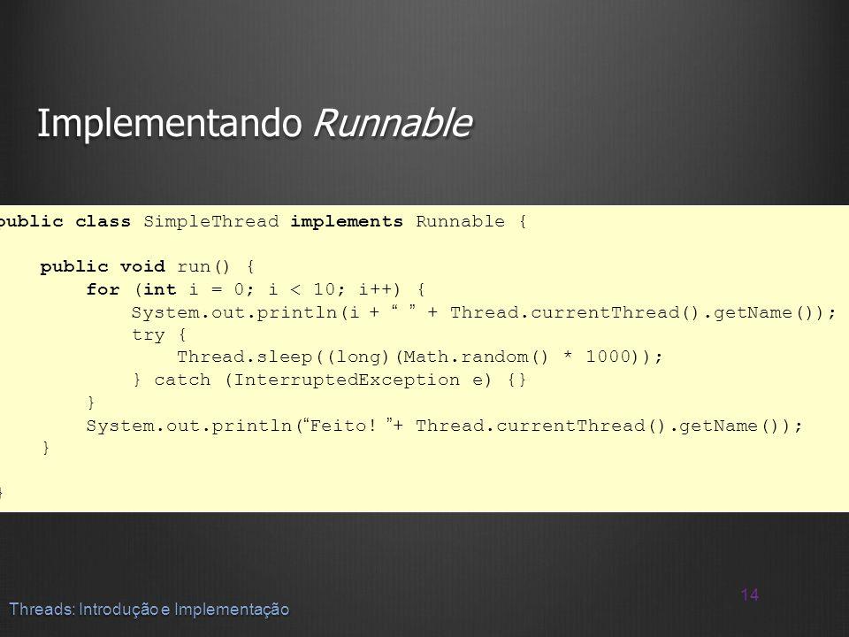 Implementando Runnable 14 Threads: Introdução e Implementação public class SimpleThread implements Runnable { public void run() { for (int i = 0; i <