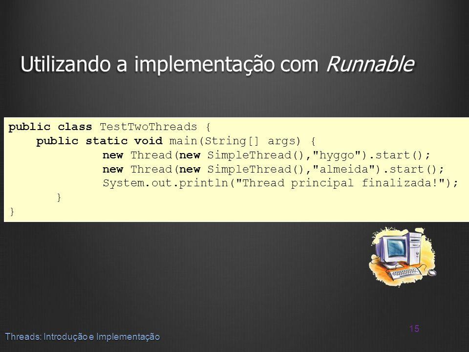 Utilizando a implementação com Runnable 15 Threads: Introdução e Implementação public class TestTwoThreads { public static void main(String[] args) {