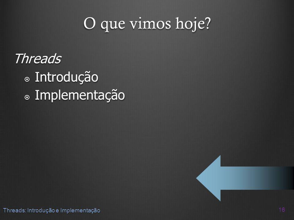 O que vimos hoje? Threads Introdução Introdução Implementação Implementação 16 Threads: Introdução e Implementação