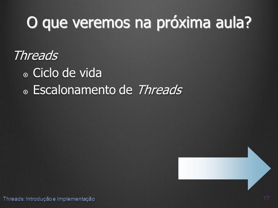 O que veremos na próxima aula? Threads Ciclo de vida Ciclo de vida Escalonamento de Threads Escalonamento de Threads 17 Threads: Introdução e Implemen