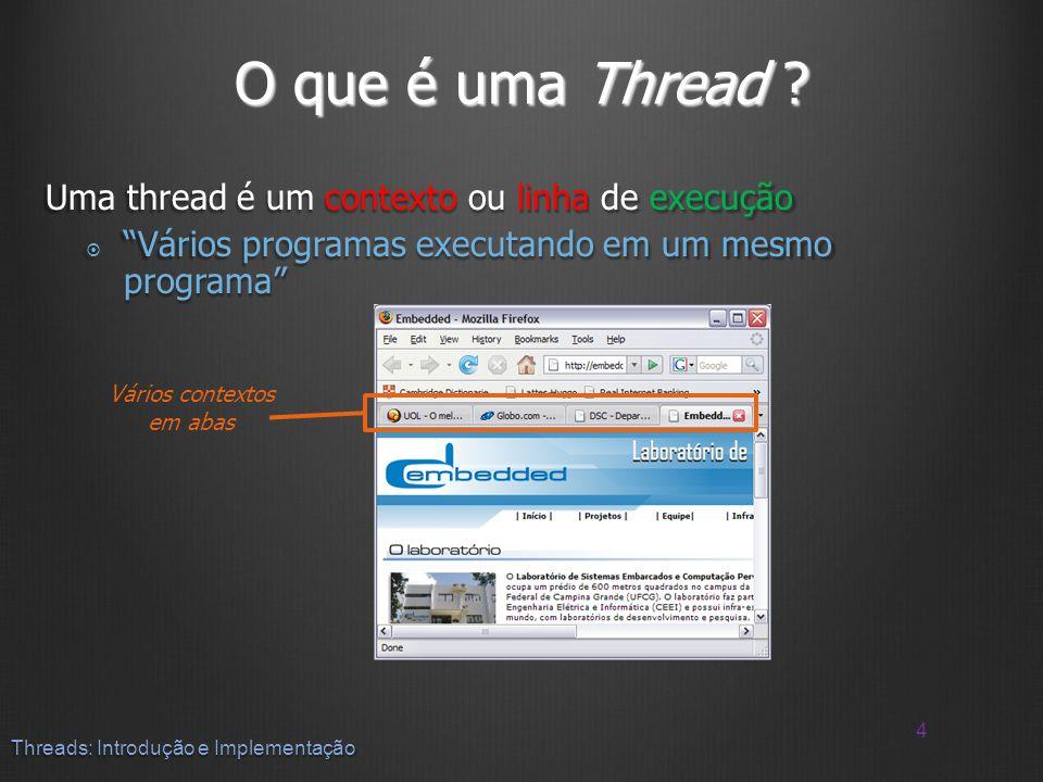 O que é uma Thread ? Uma thread é um contexto ou linha de execução Vários programas executando em um mesmo programa Vários programas executando em um