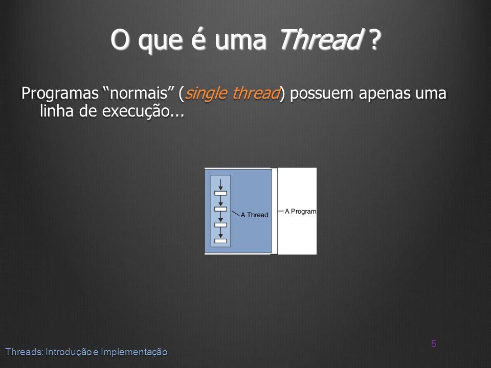 O que é uma Thread ? Programas normais (single thread) possuem apenas uma linha de execução... 5 Threads: Introdução e Implementação