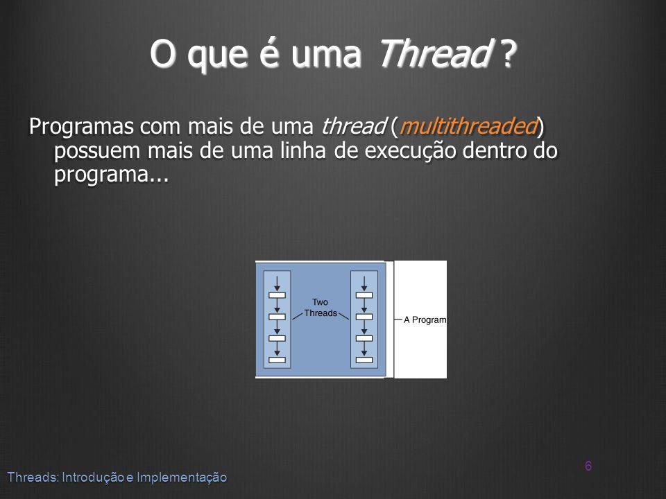 O que é uma Thread ? Programas com mais de uma thread (multithreaded) possuem mais de uma linha de execução dentro do programa... 6 Threads: Introduçã