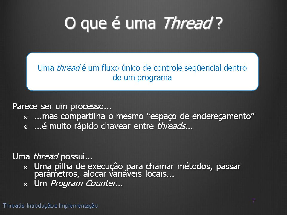 O que é uma Thread ? Parece ser um processo......mas compartilha o mesmo espaço de endereçamento...mas compartilha o mesmo espaço de endereçamento...é
