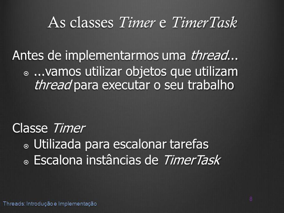 As classes Timer e TimerTask Antes de implementarmos uma thread......vamos utilizar objetos que utilizam thread para executar o seu trabalho...vamos u