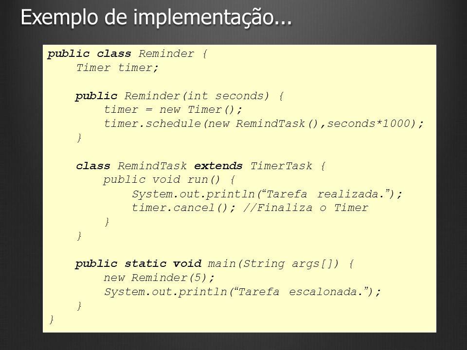 Exemplo de implementação... 9 public class Reminder { Timer timer; public Reminder(int seconds) { timer = new Timer(); timer.schedule(new RemindTask()