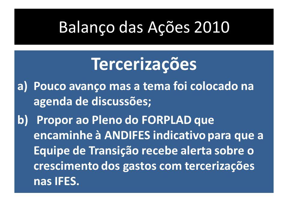 Balanço das Ações 2010 Tercerizações a)Pouco avanço mas a tema foi colocado na agenda de discussões; b) Propor ao Pleno do FORPLAD que encaminhe à ANDIFES indicativo para que a Equipe de Transição recebe alerta sobre o crescimento dos gastos com tercerizações nas IFES.